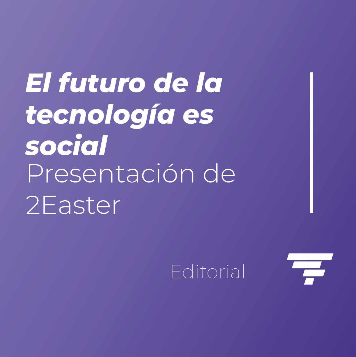 El futuro de la tecnología es social: Presentación de 2Easter