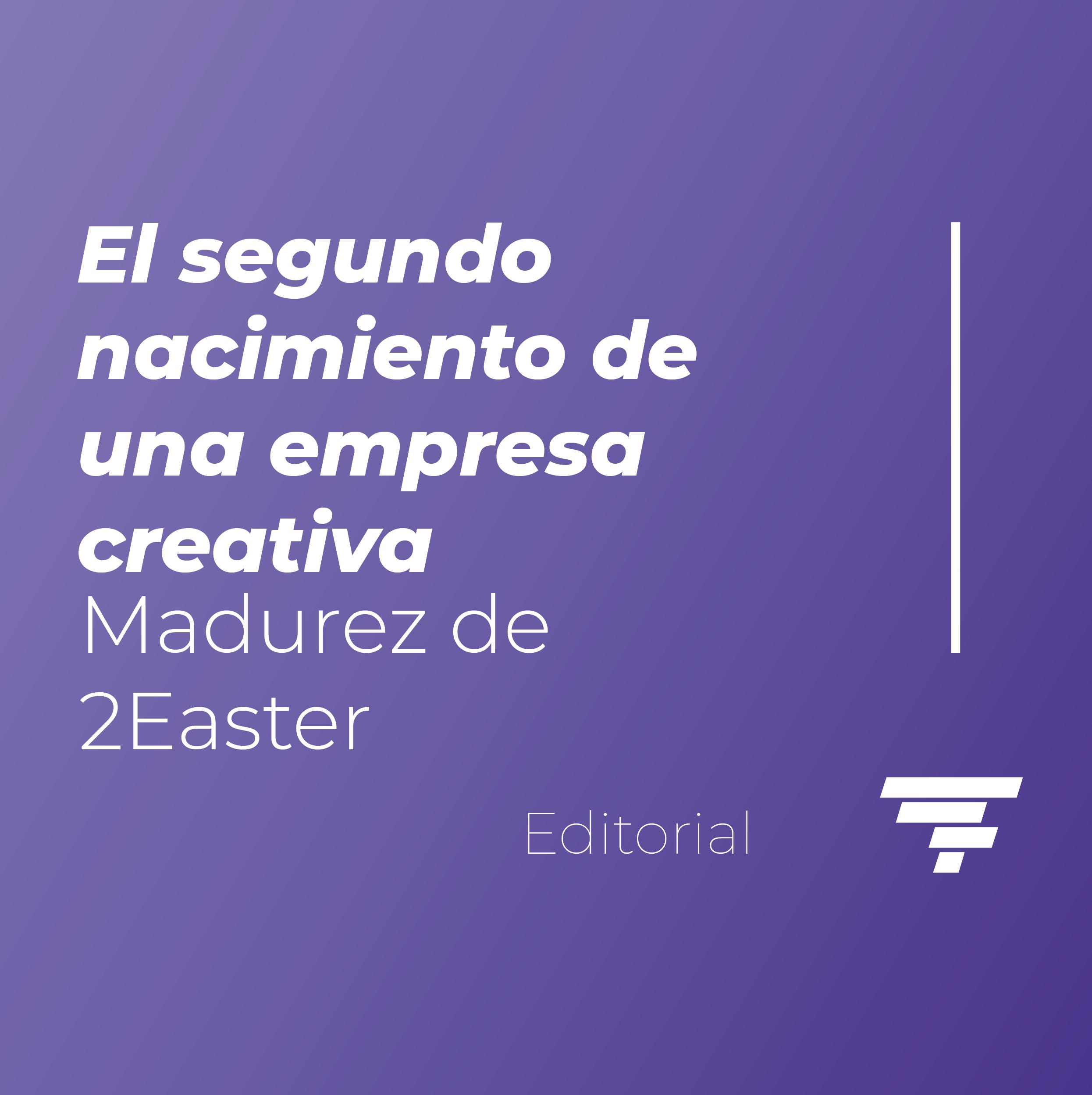 El segundo nacimiento de una empresa creativa: Madurez de 2Easter